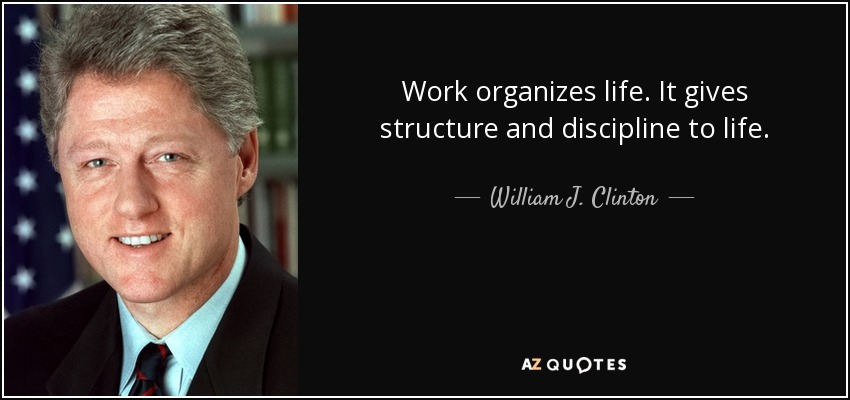 Work organizes life. It gives structure and discipline to life. - William J. Clinton