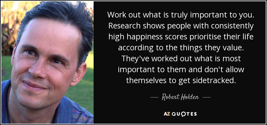 Work out what is truly important to you. Research shows people with consistently high happiness scores prioritise their life according to the things they value. They've worked out what is most important to them and don't allow themselves to get sidetracked. - Robert Holden