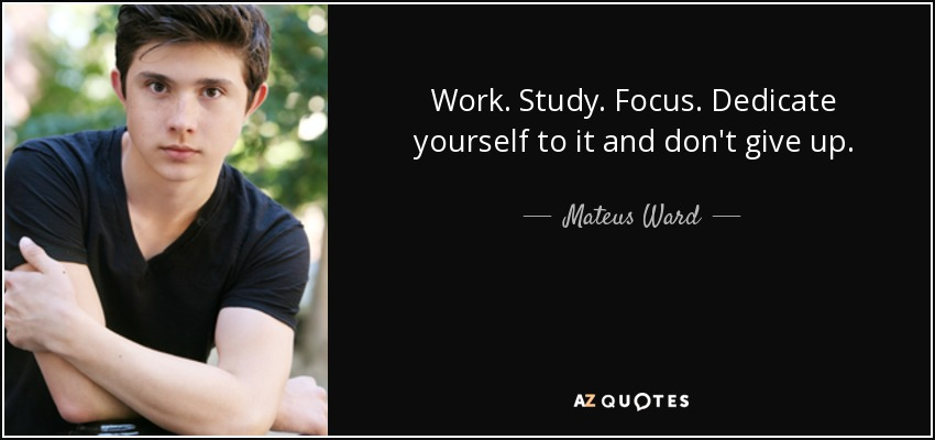 Work. Study. Focus. Dedicate yourself to it and don't give up. - Mateus Ward