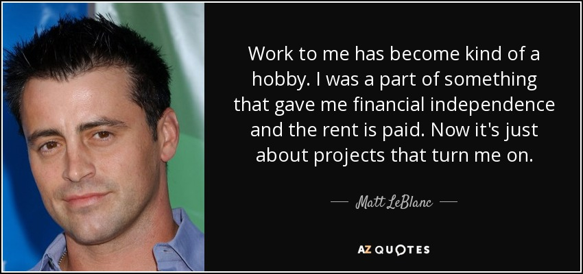 Work to me has become kind of a hobby. I was a part of something that gave me financial independence and the rent is paid. Now it's just about projects that turn me on. - Matt LeBlanc