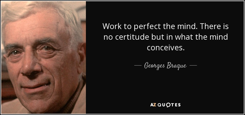 Work to perfect the mind. There is no certitude but in what the mind conceives. - Georges Braque