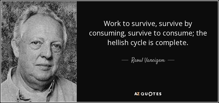 Work to survive, survive by consuming, survive to consume; the hellish cycle is complete. - Raoul Vaneigem
