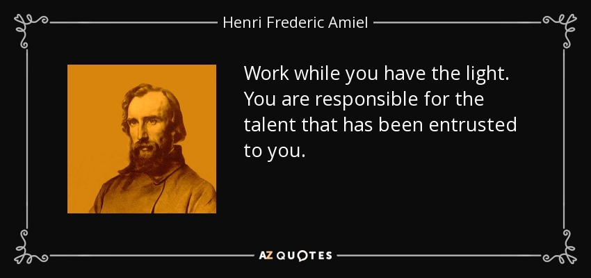 Work while you have the light. You are responsible for the talent that has been entrusted to you. - Henri Frederic Amiel