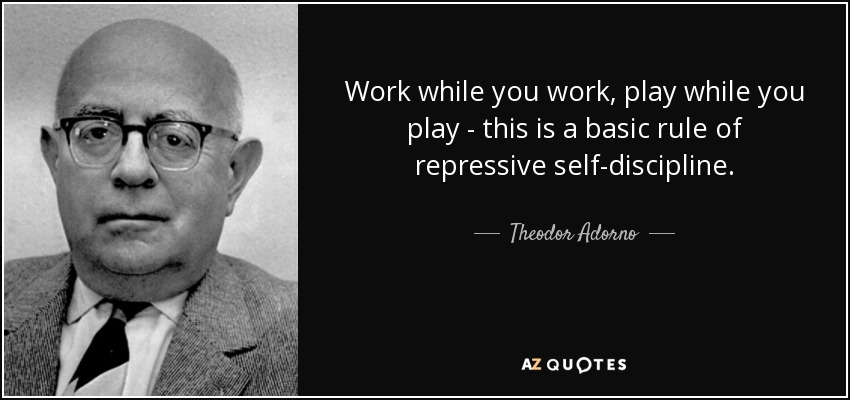 Work while you work, play while you play - this is a basic rule of repressive self-discipline. - Theodor Adorno