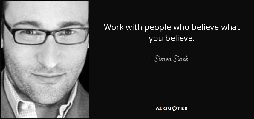 Work with people who believe what you believe. - Simon Sinek