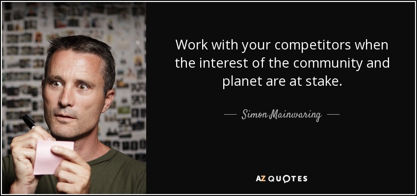 Work with your competitors when the interest of the community and planet are at stake. - Simon Mainwaring