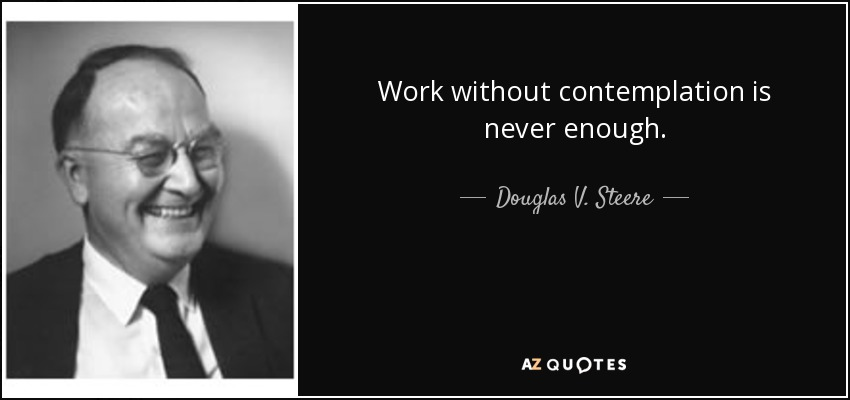 Work without contemplation is never enough. - Douglas V. Steere