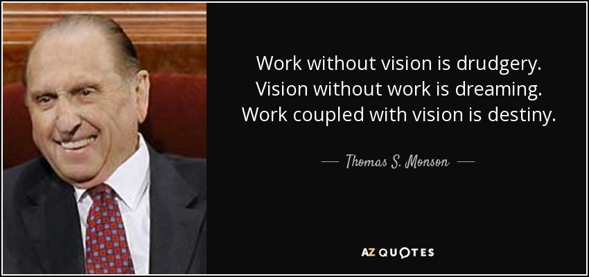 Work without vision is drudgery. Vision without work is dreaming. Work coupled with vision is destiny. - Thomas S. Monson