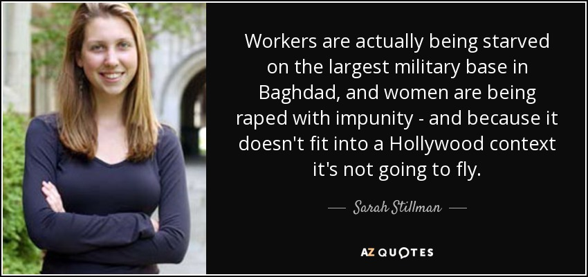 Workers are actually being starved on the largest military base in Baghdad, and women are being raped with impunity - and because it doesn't fit into a Hollywood context it's not going to fly. - Sarah Stillman