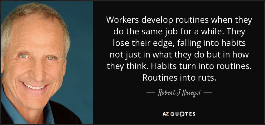 Workers develop routines when they do the same job for a while. They lose their edge, falling into habits not just in what they do but in how they think. Habits turn into routines. Routines into ruts. - Robert J Kriegel