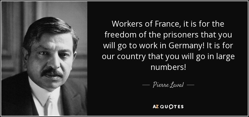 Workers of France, it is for the freedom of the prisoners that you will go to work in Germany! It is for our country that you will go in large numbers! - Pierre Laval