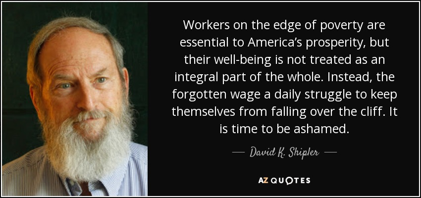 Workers on the edge of poverty are essential to America's prosperity, but their well-being is not treated as an integral part of the whole. Instead, the forgotten wage a daily struggle to keep themselves from falling over the cliff. It is time to be ashamed. - David K. Shipler