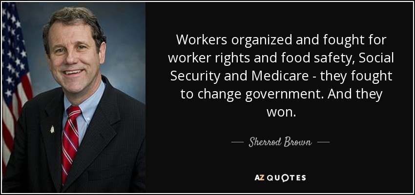 Workers organized and fought for worker rights and food safety, Social Security and Medicare - they fought to change government. And they won. - Sherrod Brown
