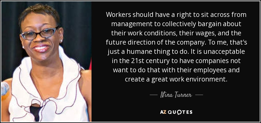 Workers should have a right to sit across from management to collectively bargain about their work conditions, their wages, and the future direction of the company. To me, that's just a humane thing to do. It is unacceptable in the 21st century to have companies not want to do that with their employees and create a great work environment. - Nina Turner