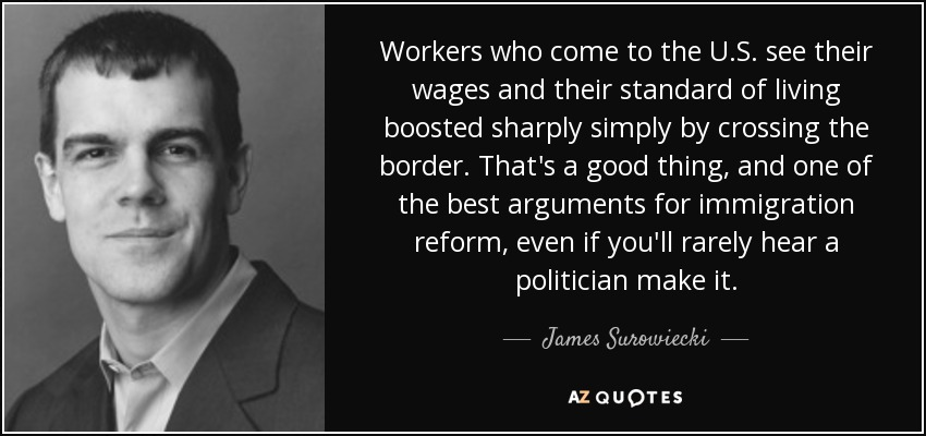 Workers who come to the U.S. see their wages and their standard of living boosted sharply simply by crossing the border. That's a good thing, and one of the best arguments for immigration reform, even if you'll rarely hear a politician make it. - James Surowiecki