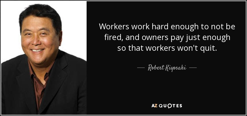 Workers work hard enough to not be fired, and owners pay just enough so that workers won't quit. - Robert Kiyosaki