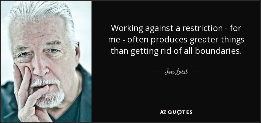 Working against a restriction - for me - often produces greater things than getting rid of all boundaries. - Jon Lord