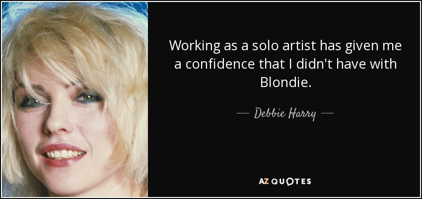 Working as a solo artist has given me a confidence that I didn't have with Blondie. - Debbie Harry