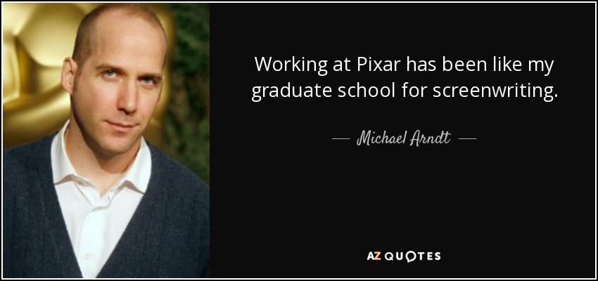 Working at Pixar has been like my graduate school for screenwriting. - Michael Arndt