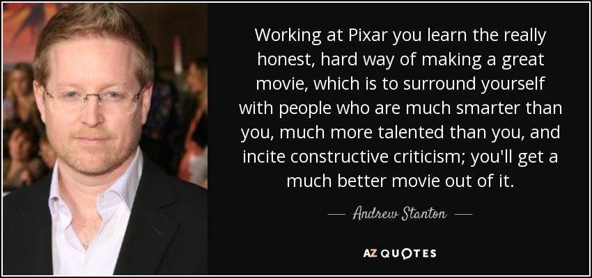 Working at Pixar you learn the really honest, hard way of making a great movie, which is to surround yourself with people who are much smarter than you, much more talented than you, and incite constructive criticism; you'll get a much better movie out of it. - Andrew Stanton