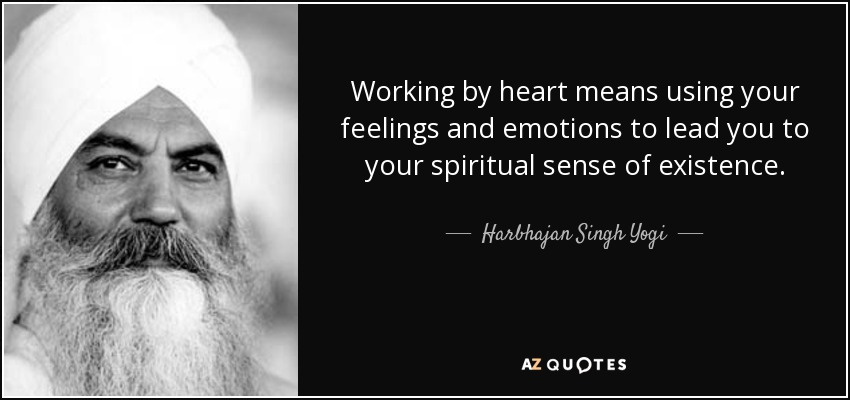 Working by heart means using your feelings and emotions to lead you to your spiritual sense of existence. - Harbhajan Singh Yogi