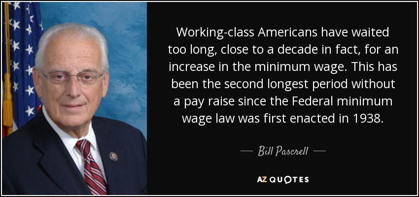 Working-class Americans have waited too long, close to a decade in fact, for an increase in the minimum wage. This has been the second longest period without a pay raise since the Federal minimum wage law was first enacted in 1938. - Bill Pascrell