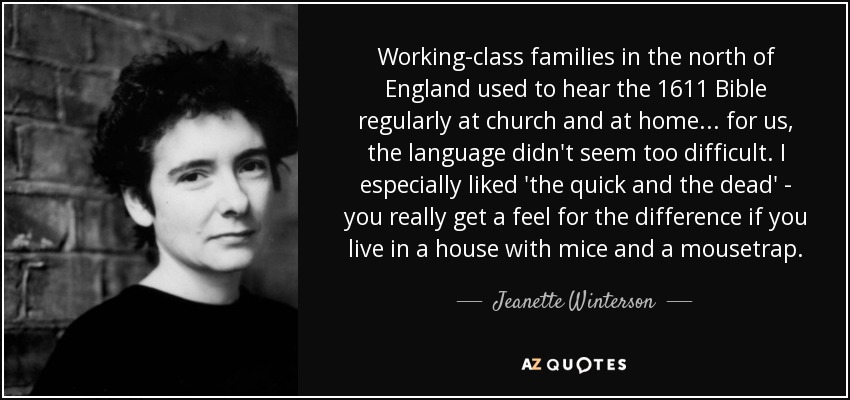Working-class families in the north of England used to hear the 1611 Bible regularly at church and at home ... for us, the language didn't seem too difficult. I especially liked 'the quick and the dead' - you really get a feel for the difference if you live in a house with mice and a mousetrap. - Jeanette Winterson