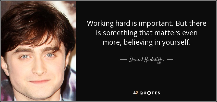 Working hard is important. But there is something that matters even more, believing in yourself. - Daniel Radcliffe