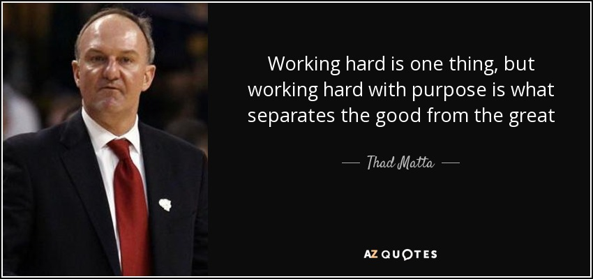Working hard is one thing, but working hard with purpose is what separates the good from the great - Thad Matta