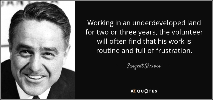 Working in an underdeveloped land for two or three years, the volunteer will often find that his work is routine and full of frustration. - Sargent Shriver