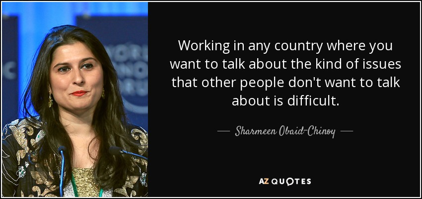 Working in any country where you want to talk about the kind of issues that other people don't want to talk about is difficult. - Sharmeen Obaid-Chinoy