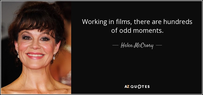 Working in films, there are hundreds of odd moments. - Helen McCrory