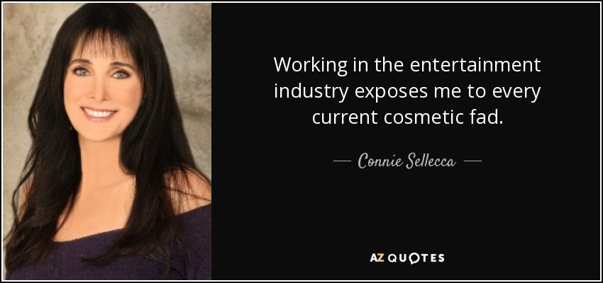Working in the entertainment industry exposes me to every current cosmetic fad. - Connie Sellecca