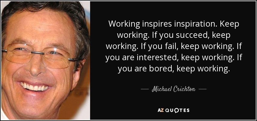 Working inspires inspiration. Keep working. If you succeed, keep working. If you fail, keep working. If you are interested, keep working. If you are bored, keep working. - Michael Crichton