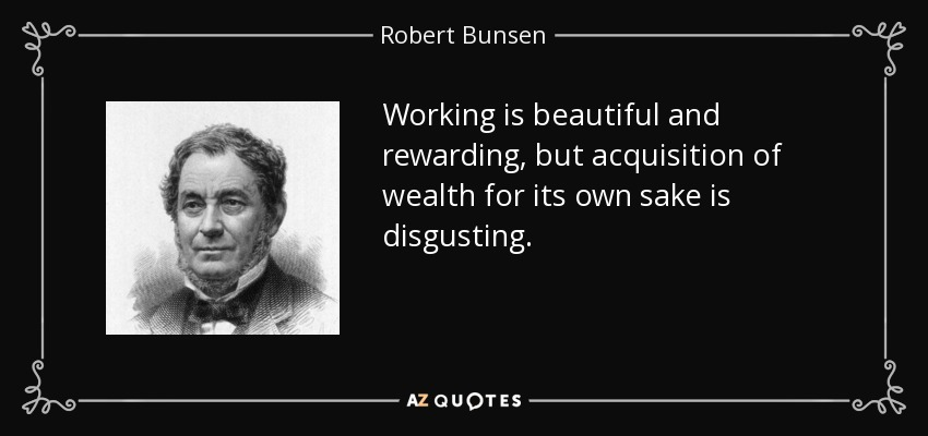 Working is beautiful and rewarding, but acquisition of wealth for its own sake is disgusting. - Robert Bunsen