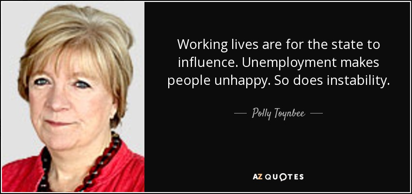 Working lives are for the state to influence. Unemployment makes people unhappy. So does instability. - Polly Toynbee