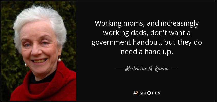 Working moms, and increasingly working dads, don't want a government handout, but they do need a hand up. - Madeleine M. Kunin