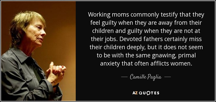 Working moms commonly testify that they feel guilty when they are away from their children and guilty when they are not at their jobs. Devoted fathers certainly miss their children deeply, but it does not seem to be with the same gnawing, primal anxiety that often afflicts women. - Camille Paglia