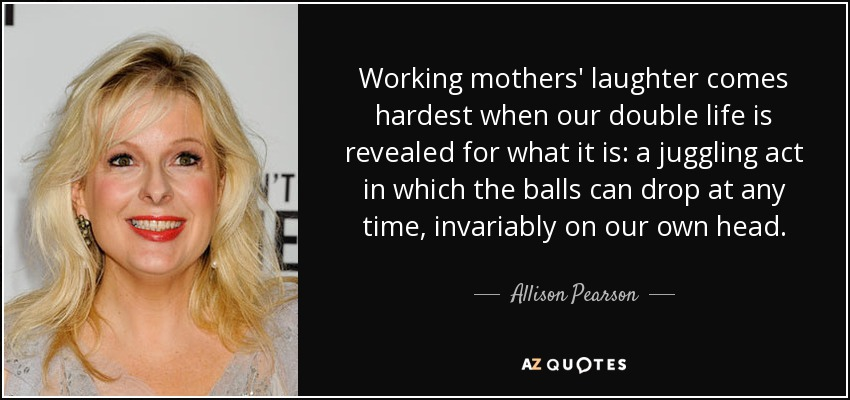 Working mothers' laughter comes hardest when our double life is revealed for what it is: a juggling act in which the balls can drop at any time, invariably on our own head. - Allison Pearson