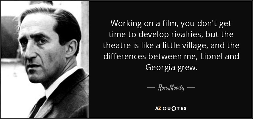 Working on a film, you don't get time to develop rivalries, but the theatre is like a little village, and the differences between me, Lionel and Georgia grew. - Ron Moody
