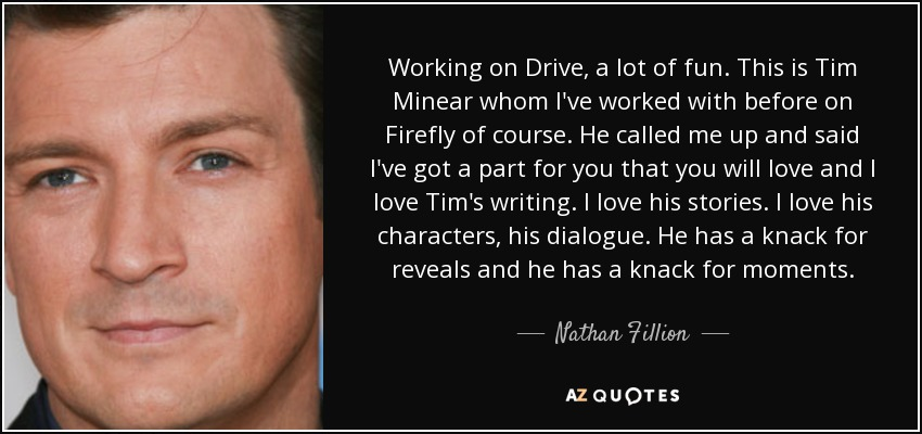 Working on 'Drive', a lot of fun. This is Tim Minear whom I've worked with before on 'Firefly' of course. He called me up and said, 'I've got a part for you that you will love,' and I love Tim's writing. I love his stories. I love his characters, his dialogue. He has a knack for reveals and he has a knack for moments. - Nathan Fillion