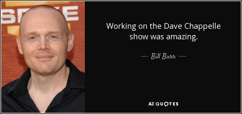 Working on the Dave Chappelle show was amazing. - Bill Burr