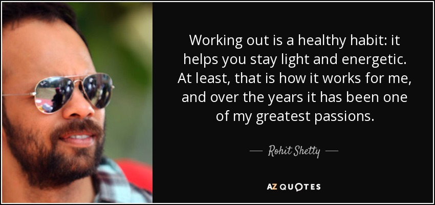 Working out is a healthy habit: it helps you stay light and energetic. At least, that is how it works for me, and over the years it has been one of my greatest passions. - Rohit Shetty