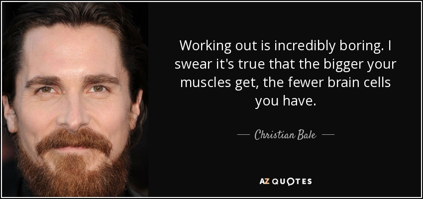 Working out is incredibly boring. I swear it's true that the bigger your muscles get, the fewer brain cells you have. - Christian Bale
