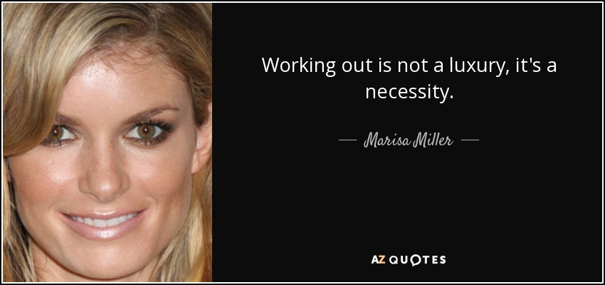 Working out is not a luxury, it's a necessity. - Marisa Miller