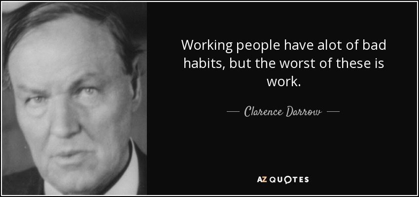 Working people have alot of bad habits, but the worst of these is work. - Clarence Darrow