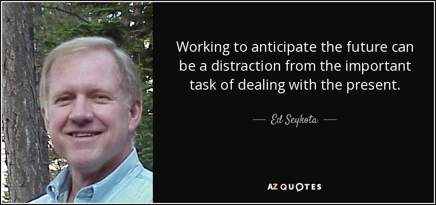 Working to anticipate the future can be a distraction from the important task of dealing with the present. - Ed Seykota
