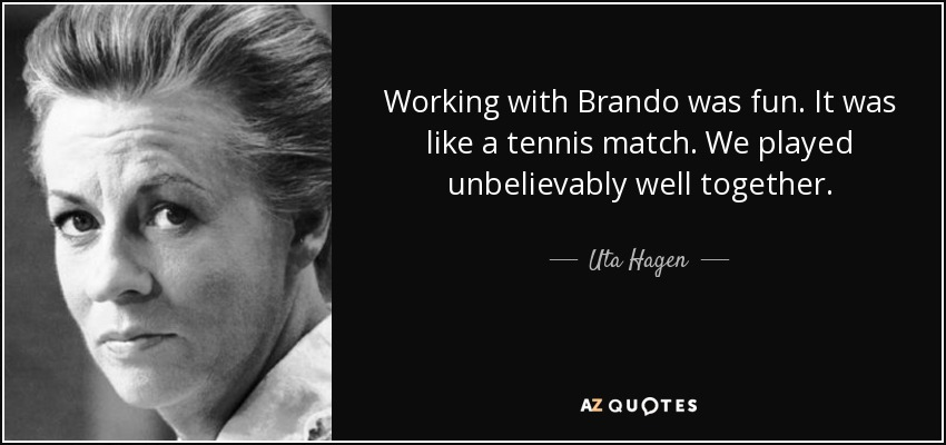 Working with Brando was fun. It was like a tennis match. We played unbelievably well together. - Uta Hagen
