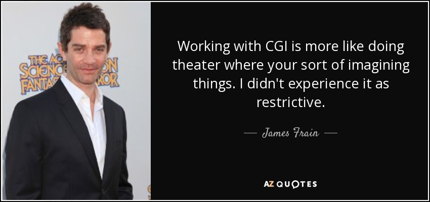 Working with CGI is more like doing theater where your sort of imagining things. I didn't experience it as restrictive. - James Frain