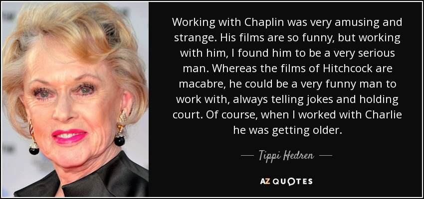 Working with Chaplin was very amusing and strange. His films are so funny, but working with him, I found him to be a very serious man. Whereas the films of Hitchcock are macabre, he could be a very funny man to work with, always telling jokes and holding court. Of course, when I worked with Charlie he was getting older. - Tippi Hedren